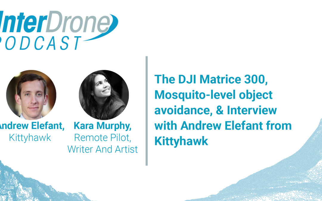 Episode 38:  The DJI Matrice 300, Mosquito-level object avoidance, & Interview with Andrew Elefant of Kittyhawk
