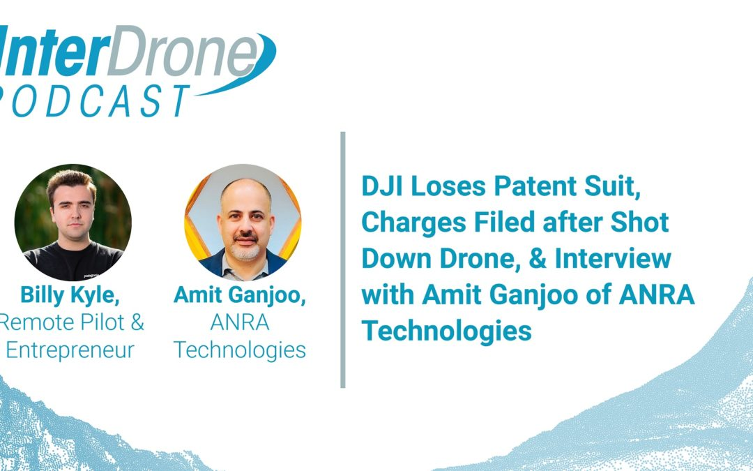 Episode 39: DJI Loses Patent Suit, Charges Filed after Shot Down Drone, & Interview with Amit Ganjoo of ANRA Technologies