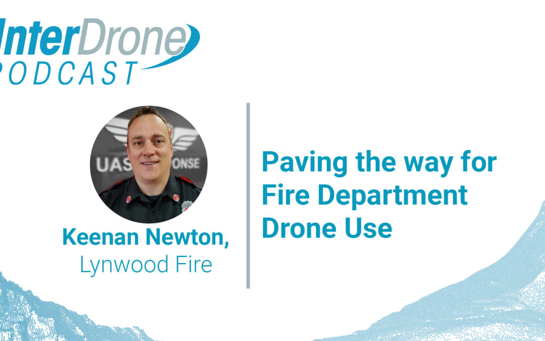 Episode 35: Paving the Way For Fire Department Drone Use with Keenan Newton | InterDrone Podcast