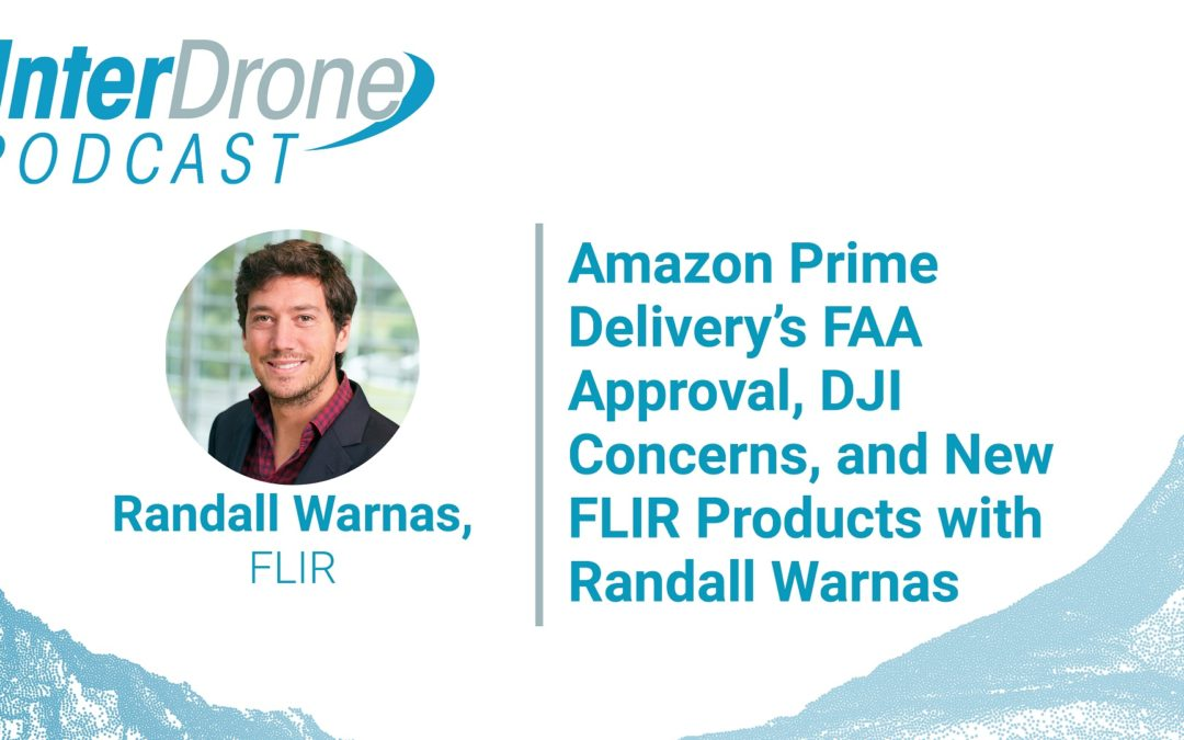 Episode 54: Amazon Prime Delivery FAA Approval, DJI Concerns, New FLIR Products with Randall Warnas
