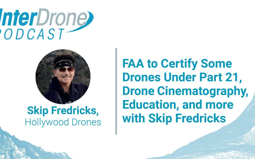 Episode 56: FAA to Certify Some Drones Under Part 21, Drone Cinematography & Education with Skip Fredricks