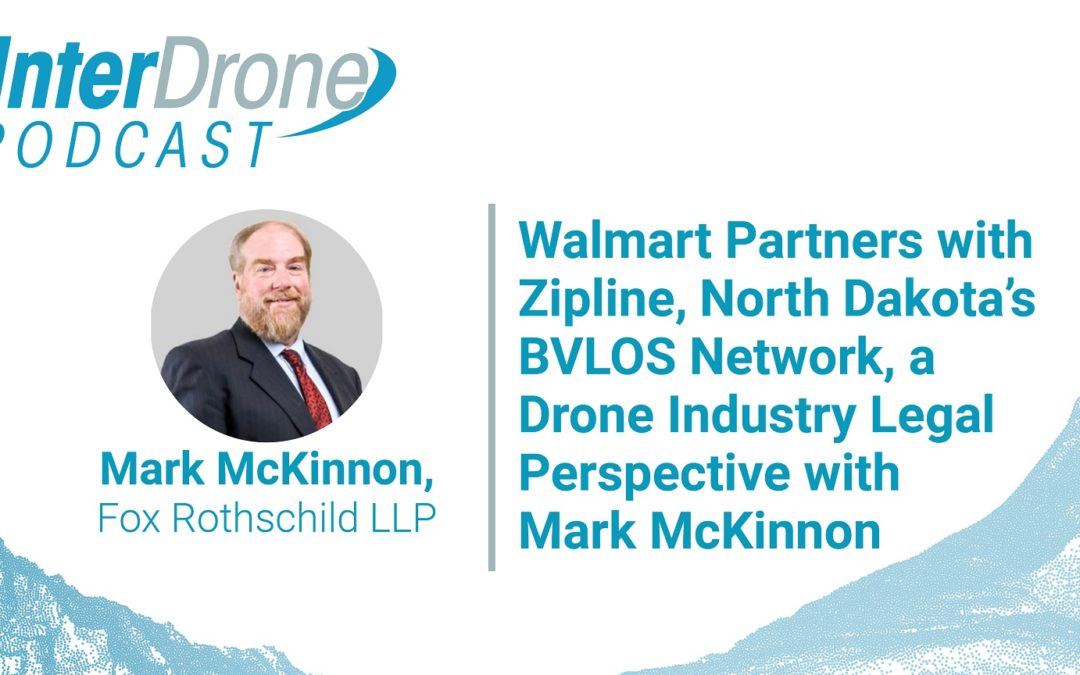 Episode 55:  Walmart Partners with Zipline, North Dakota's BVLOS Network, a Drone Legal Perspective with Mark McKinnon